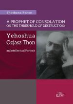 A PROPHET OF CONSOLATION ON THE THRESHOLD OF DESTRUCTIO: YEHOSHUA OZJASZ THON AN INTELLECTUAL PORTRAIT